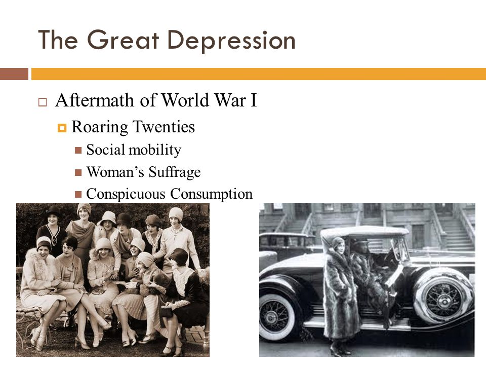 The Great Depression  Aftermath of World War I  Roaring Twenties Social mobility Woman's Suffrage Conspicuous Consumption