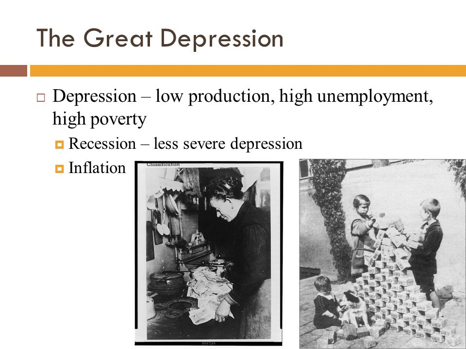 The Great Depression  Depression – low production, high unemployment, high poverty  Recession – less severe depression  Inflation