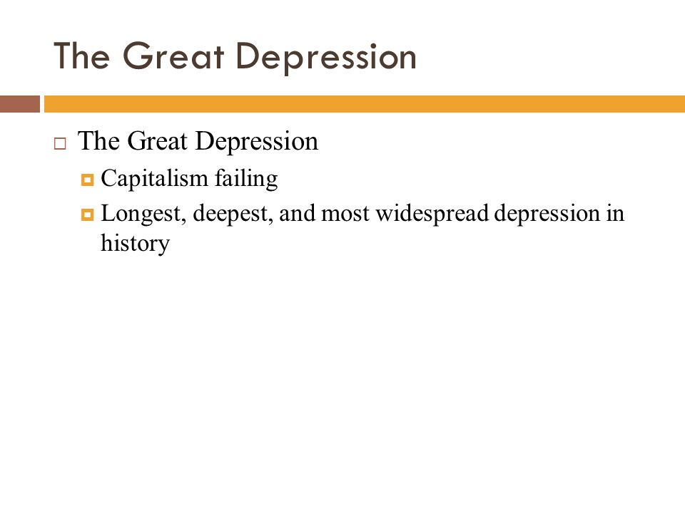 The Great Depression  The Great Depression  Capitalism failing  Longest, deepest, and most widespread depression in history