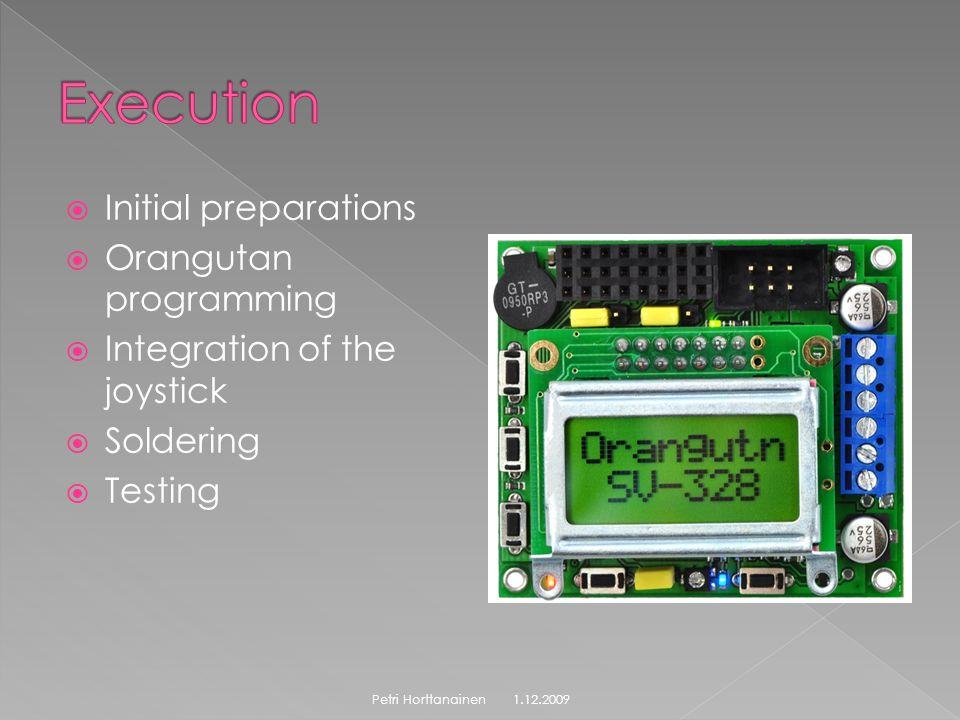  Initial preparations  Orangutan programming  Integration of the joystick  Soldering  Testing 1.12.2009Petri Horttanainen