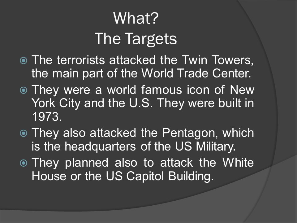 What? The Targets  The terrorists attacked the Twin Towers, the main part of the World Trade Center.  They were a world famous icon of New York City