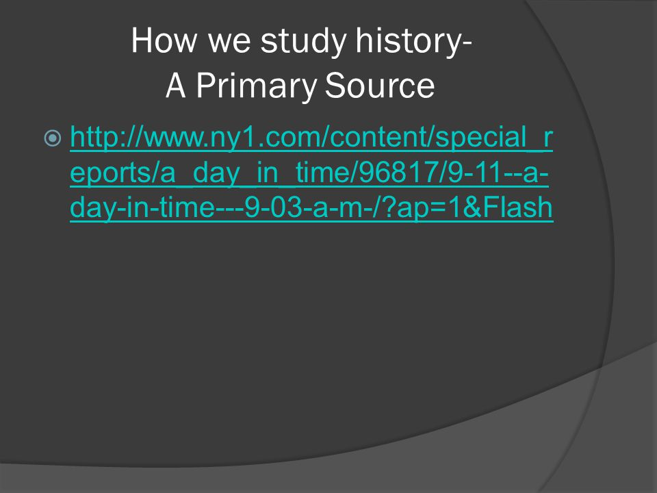 How we study history- A Primary Source  http://www.ny1.com/content/special_r eports/a_day_in_time/96817/9-11--a- day-in-time---9-03-a-m-/?ap=1&Flash http://www.ny1.com/content/special_r eports/a_day_in_time/96817/9-11--a- day-in-time---9-03-a-m-/?ap=1&Flash