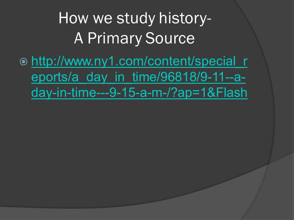 How we study history- A Primary Source  http://www.ny1.com/content/special_r eports/a_day_in_time/96818/9-11--a- day-in-time---9-15-a-m-/?ap=1&Flash http://www.ny1.com/content/special_r eports/a_day_in_time/96818/9-11--a- day-in-time---9-15-a-m-/?ap=1&Flash