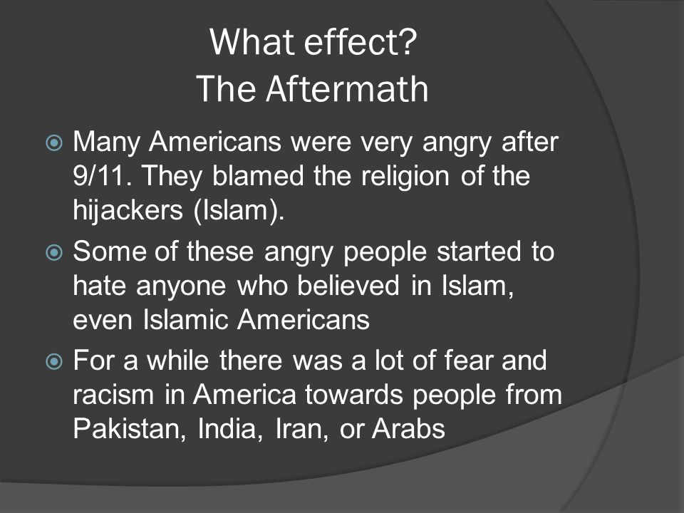 What effect? The Aftermath  Many Americans were very angry after 9/11. They blamed the religion of the hijackers (Islam).  Some of these angry peopl