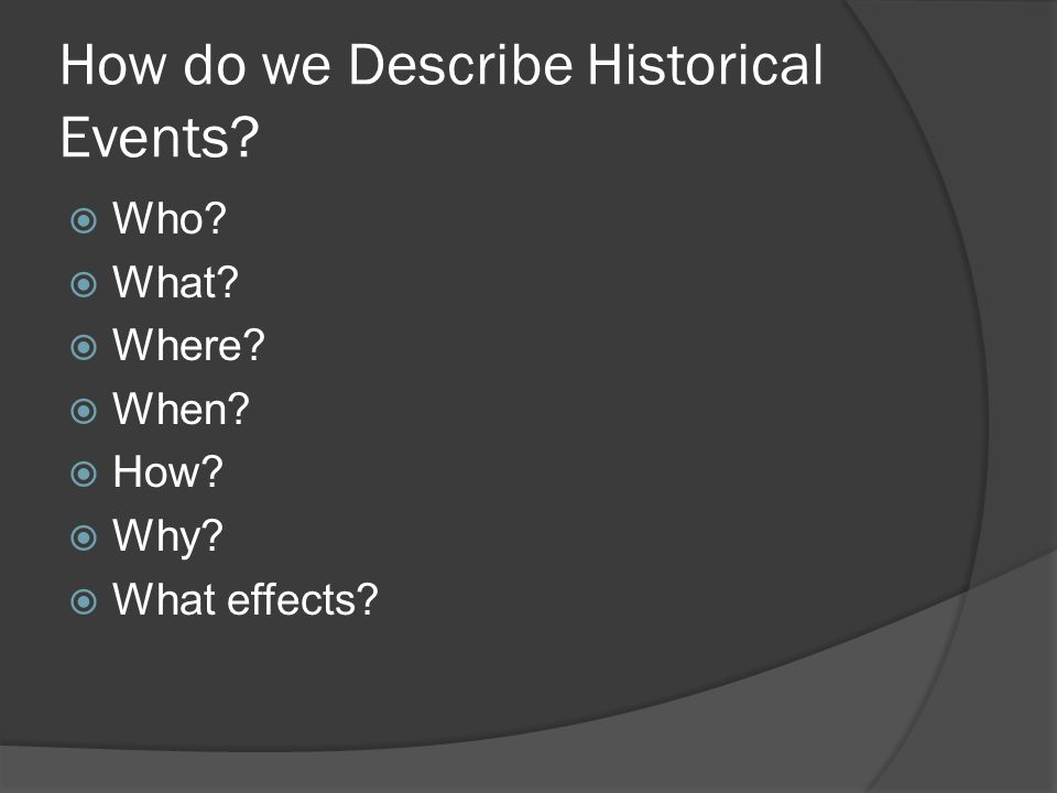 How do we Describe Historical Events?  Who?  What?  Where?  When?  How?  Why?  What effects?