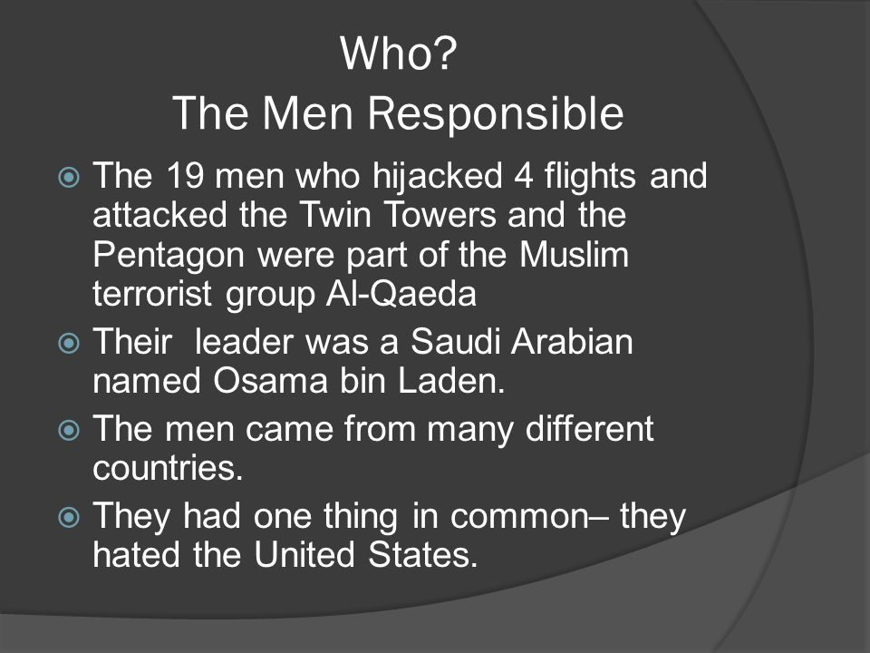Who? The Men Responsible  The 19 men who hijacked 4 flights and attacked the Twin Towers and the Pentagon were part of the Muslim terrorist group Al-