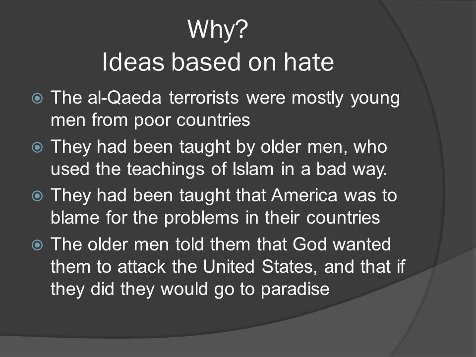  The al-Qaeda terrorists were mostly young men from poor countries  They had been taught by older men, who used the teachings of Islam in a bad way.