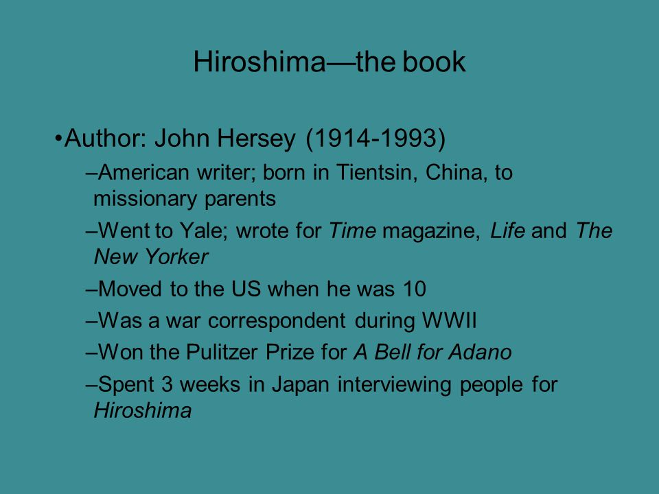 Hiroshima—the book Author: John Hersey (1914-1993) –American writer; born in Tientsin, China, to missionary parents –Went to Yale; wrote for Time magazine, Life and The New Yorker –Moved to the US when he was 10 –Was a war correspondent during WWII –Won the Pulitzer Prize for A Bell for Adano –Spent 3 weeks in Japan interviewing people for Hiroshima
