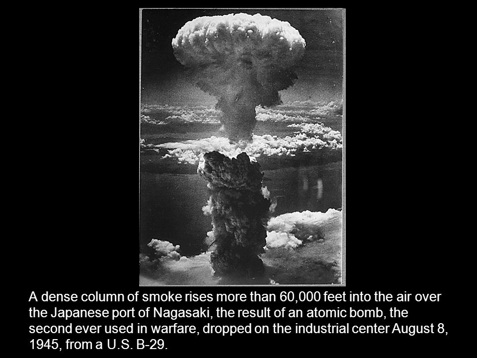 A dense column of smoke rises more than 60,000 feet into the air over the Japanese port of Nagasaki, the result of an atomic bomb, the second ever used in warfare, dropped on the industrial center August 8, 1945, from a U.S.