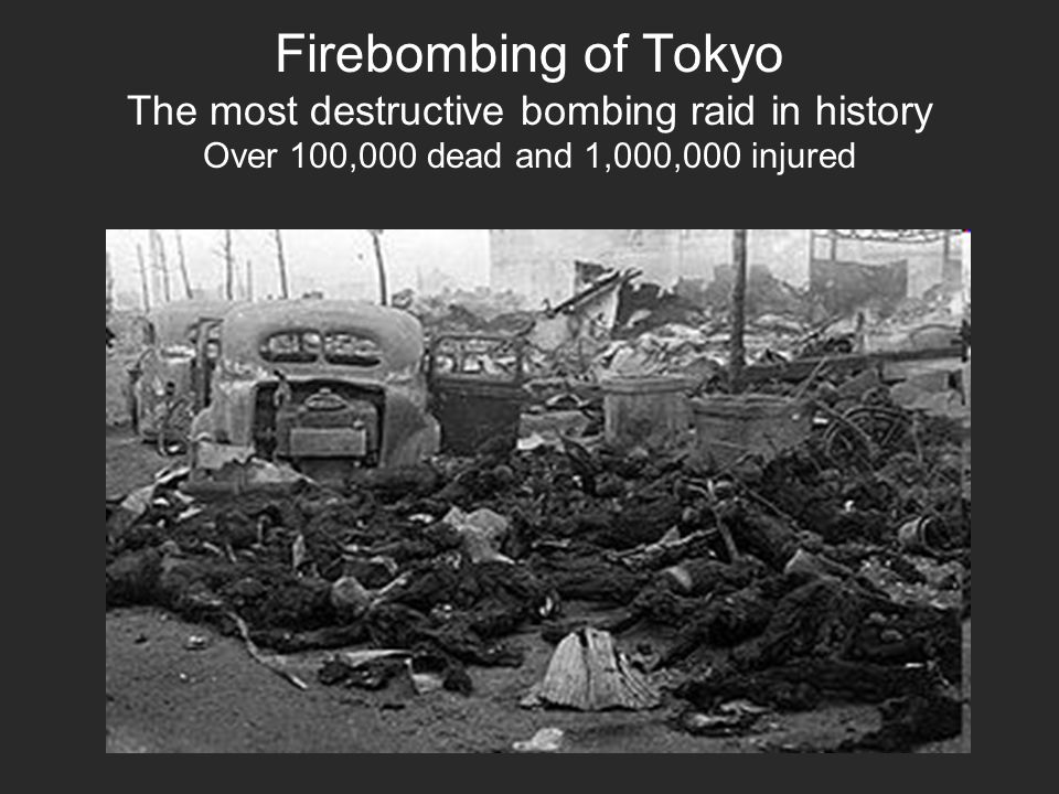 Firebombing of Tokyo The most destructive bombing raid in history Over 100,000 dead and 1,000,000 injured