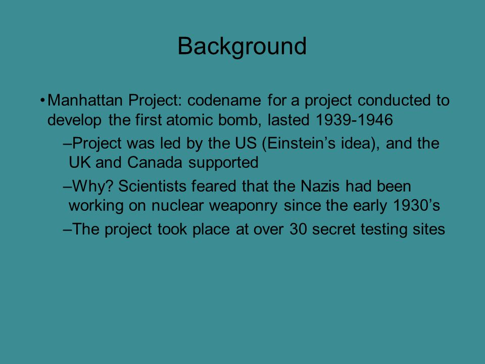 Background Manhattan Project: codename for a project conducted to develop the first atomic bomb, lasted 1939-1946 –Project was led by the US (Einstein's idea), and the UK and Canada supported –Why.