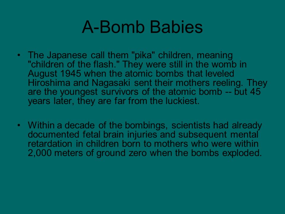 A-Bomb Babies The Japanese call them pika children, meaning children of the flash. They were still in the womb in August 1945 when the atomic bombs that leveled Hiroshima and Nagasaki sent their mothers reeling.