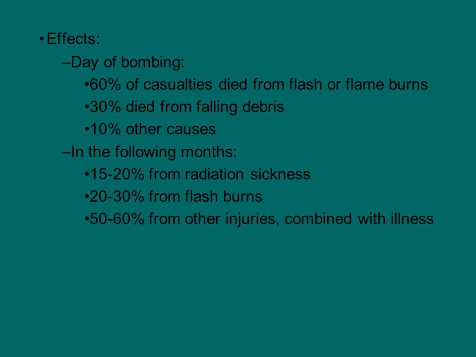 Effects: –Day of bombing: 60% of casualties died from flash or flame burns 30% died from falling debris 10% other causes –In the following months: 15-20% from radiation sickness 20-30% from flash burns 50-60% from other injuries, combined with illness