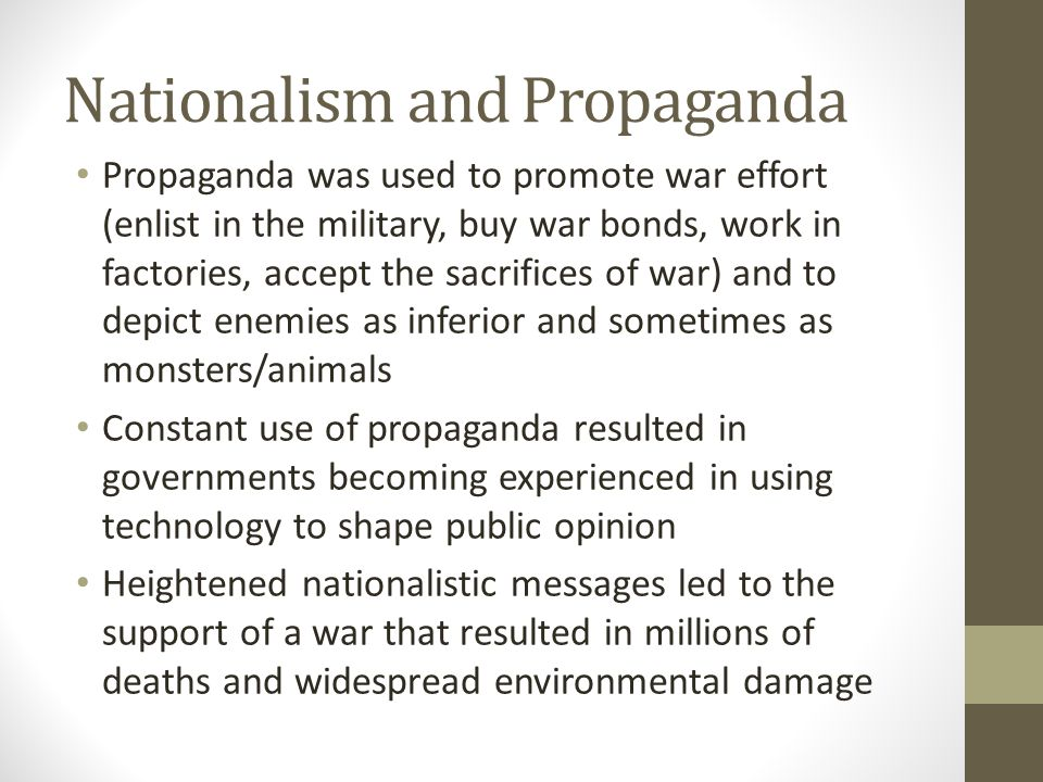 Nationalism and Propaganda Propaganda was used to promote war effort (enlist in the military, buy war bonds, work in factories, accept the sacrifices of war) and to depict enemies as inferior and sometimes as monsters/animals Constant use of propaganda resulted in governments becoming experienced in using technology to shape public opinion Heightened nationalistic messages led to the support of a war that resulted in millions of deaths and widespread environmental damage