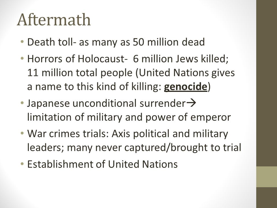 Aftermath Death toll- as many as 50 million dead Horrors of Holocaust- 6 million Jews killed; 11 million total people (United Nations gives a name to this kind of killing: genocide) Japanese unconditional surrender  limitation of military and power of emperor War crimes trials: Axis political and military leaders; many never captured/brought to trial Establishment of United Nations