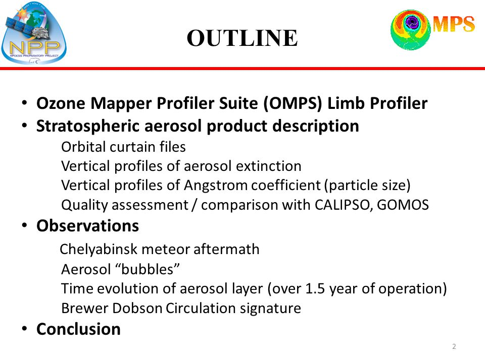 OUTLINE Ozone Mapper Profiler Suite (OMPS) Limb Profiler Stratospheric aerosol product description Orbital curtain files Vertical profiles of aerosol extinction Vertical profiles of Angstrom coefficient (particle size) Quality assessment / comparison with CALIPSO, GOMOS Observations Chelyabinsk meteor aftermath Aerosol bubbles Time evolution of aerosol layer (over 1.5 year of operation) Brewer Dobson Circulation signature Conclusion 2