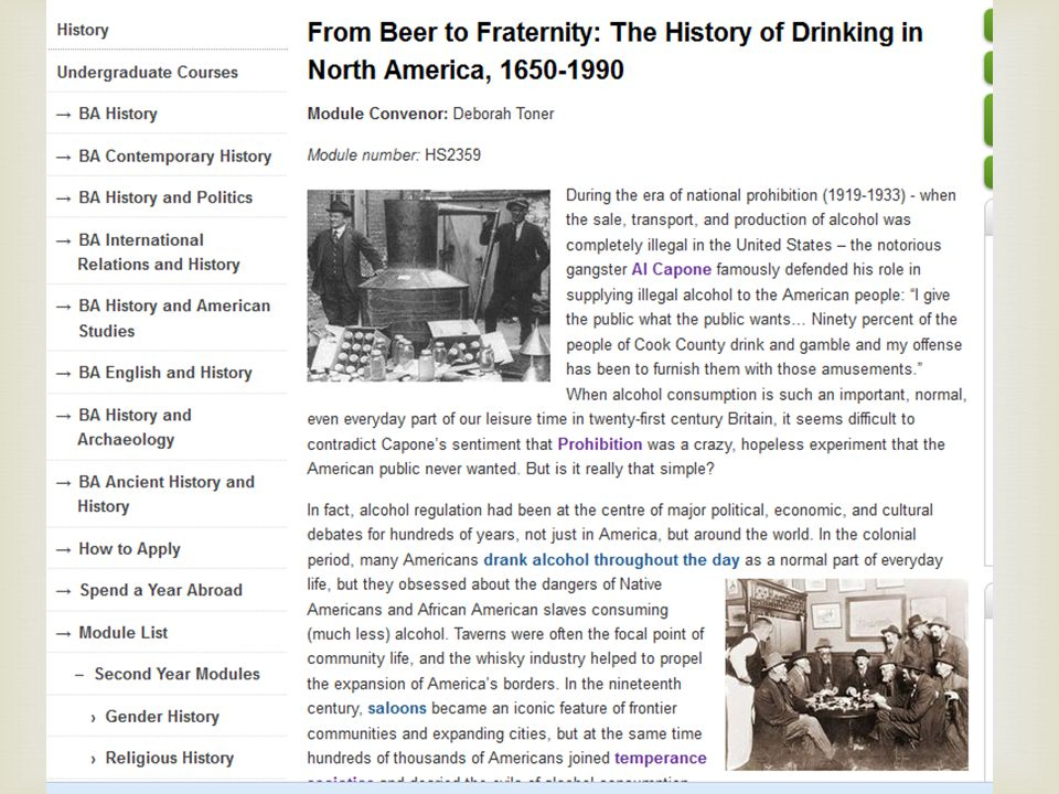 The module draws on a wide range of primary and secondary sources to approach the subject of drinking from an interdisciplinary and comparative perspective, which will encourage students to engage with alcohol-related issues currently in the media and government spotlight and in a broader international context. From Beer to Fraternity: Alcohol, Society and Culture in North America – module handbook, website, learning outcomes, opening lecture, handouts, etc