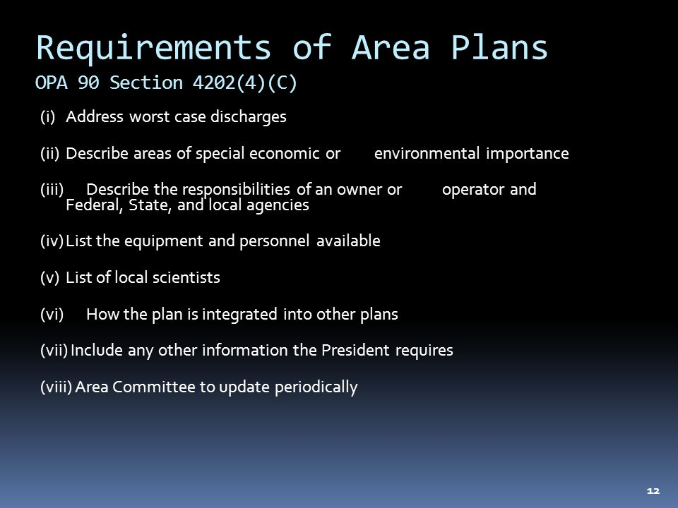 12 Requirements of Area Plans OPA 90 Section 4202(4)(C) (i) Address worst case discharges (ii) Describe areas of special economic or environmental importance (iii) Describe the responsibilities of an owner or operator and Federal, State, and local agencies (iv)List the equipment and personnel available (v) List of local scientists (vi) How the plan is integrated into other plans (vii) Include any other information the President requires (viii) Area Committee to update periodically