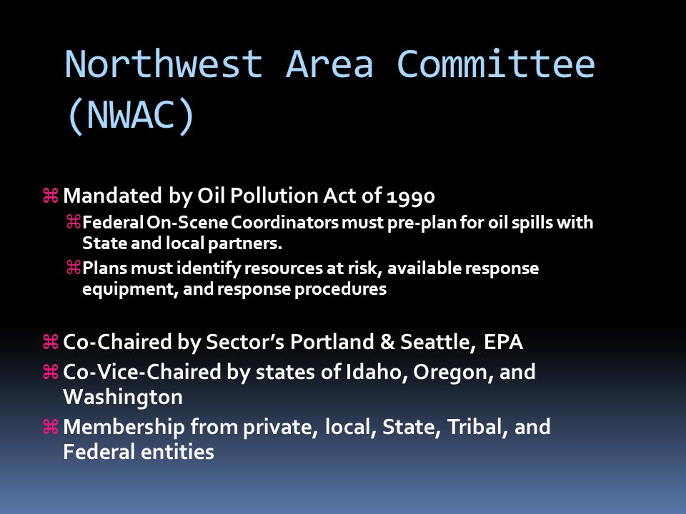 Northwest Area Committee (NWAC)  Mandated by Oil Pollution Act of 1990  Federal On-Scene Coordinators must pre-plan for oil spills with State and local partners.