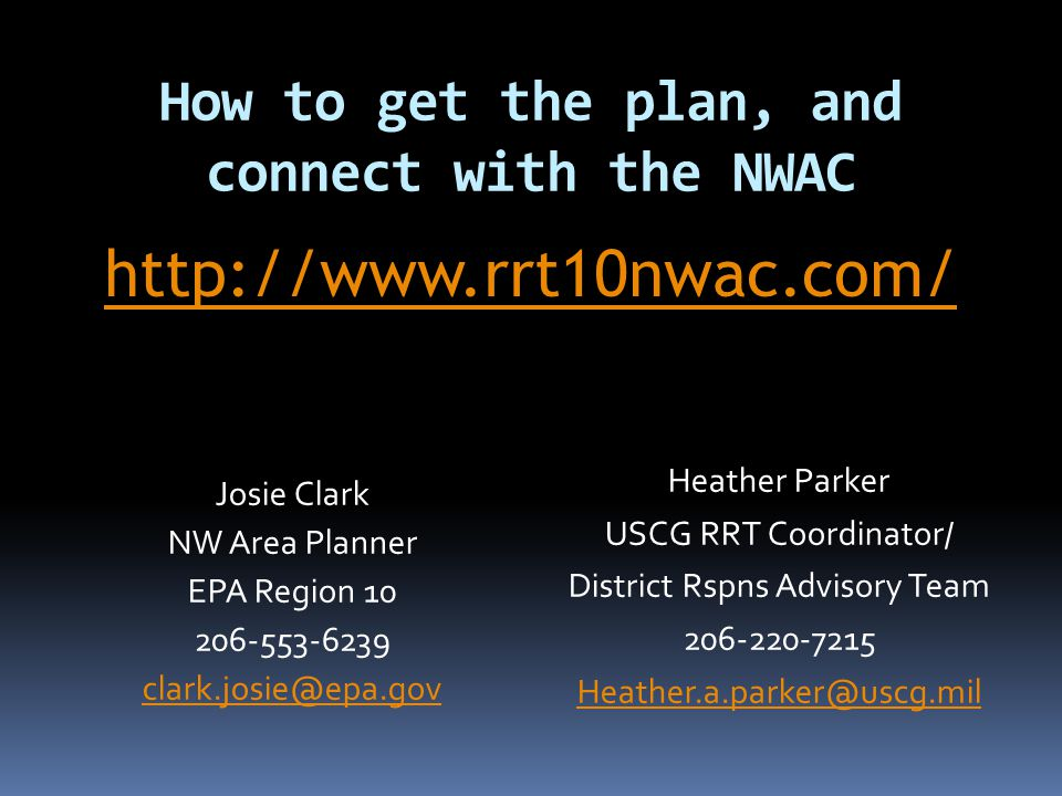 How to get the plan, and connect with the NWAC Josie Clark NW Area Planner EPA Region 10 206-553-6239 clark.josie@epa.gov Heather Parker USCG RRT Coordinator/ District Rspns Advisory Team 206-220-7215 Heather.a.parker@uscg.mil http://www.rrt10nwac.com/