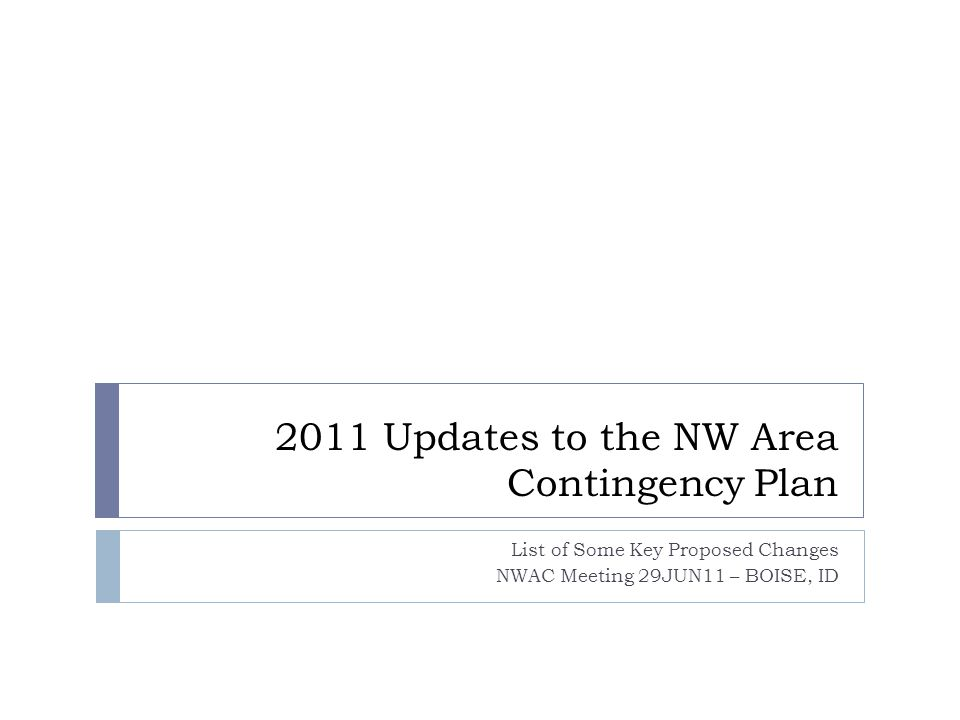 2011 Updates to the NW Area Contingency Plan List of Some Key Proposed Changes NWAC Meeting 29JUN11 – BOISE, ID