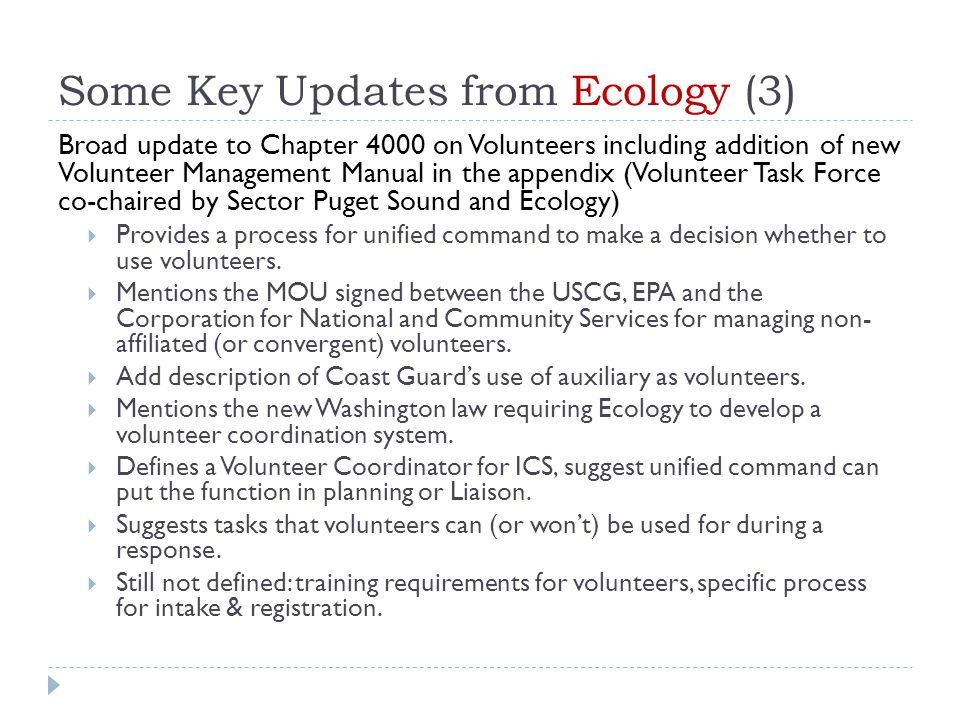 Some Key Updates from Ecology (3) Broad update to Chapter 4000 on Volunteers including addition of new Volunteer Management Manual in the appendix (Volunteer Task Force co-chaired by Sector Puget Sound and Ecology)  Provides a process for unified command to make a decision whether to use volunteers.