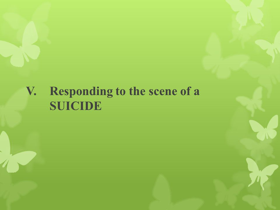 V. Responding to the scene of a SUICIDE