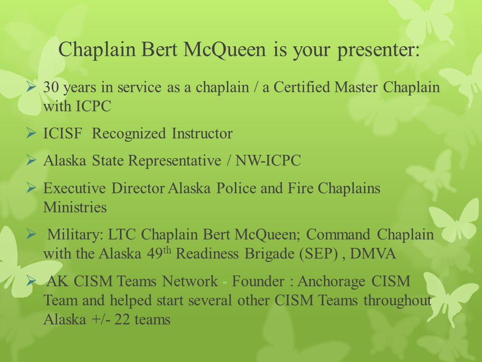 Chaplain Bert McQueen is your presenter:  30 years in service as a chaplain / a Certified Master Chaplain with ICPC  ICISF- Recognized Instructor  Alaska State Representative / NW-ICPC  Executive Director Alaska Police and Fire Chaplains Ministries  Military: LTC Chaplain Bert McQueen; Command Chaplain with the Alaska 49 th Readiness Brigade (SEP), DMVA  AK CISM Teams Network - Founder : Anchorage CISM Team and helped start several other CISM Teams throughout Alaska +/- 22 teams