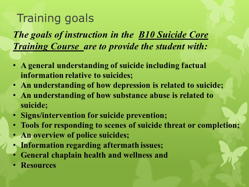 Training goals The goals of instruction in the B10 Suicide Core Training Course are to provide the student with: A general understanding of suicide including factual information relative to suicides; An understanding of how depression is related to suicide; An understanding of how substance abuse is related to suicide; Signs/intervention for suicide prevention; Tools for responding to scenes of suicide threat or completion; An overview of police suicides; Information regarding aftermath issues; General chaplain health and wellness and Resources