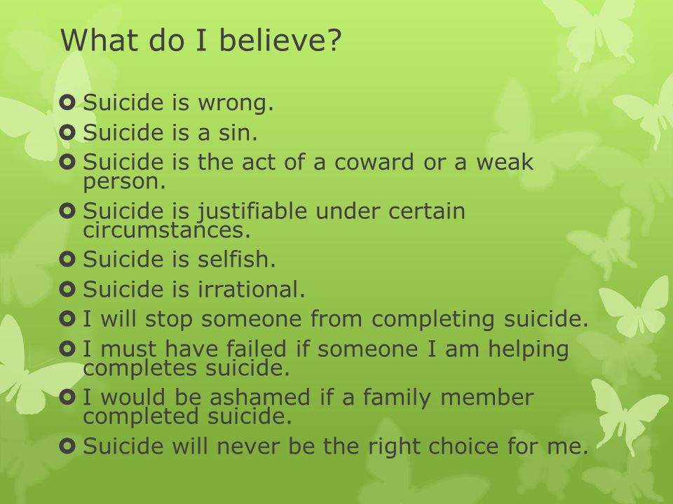 What do I believe.  Suicide is wrong.  Suicide is a sin.