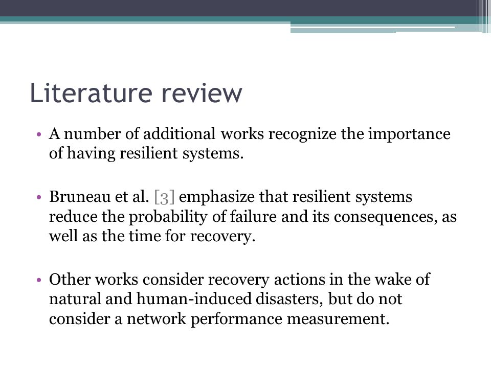 Literature review A number of additional works recognize the importance of having resilient systems. Bruneau et al. [3] emphasize that resilient syste