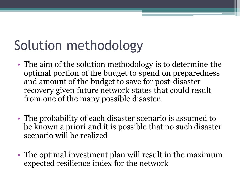 Solution methodology The aim of the solution methodology is to determine the optimal portion of the budget to spend on preparedness and amount of the budget to save for post-disaster recovery given future network states that could result from one of the many possible disaster.