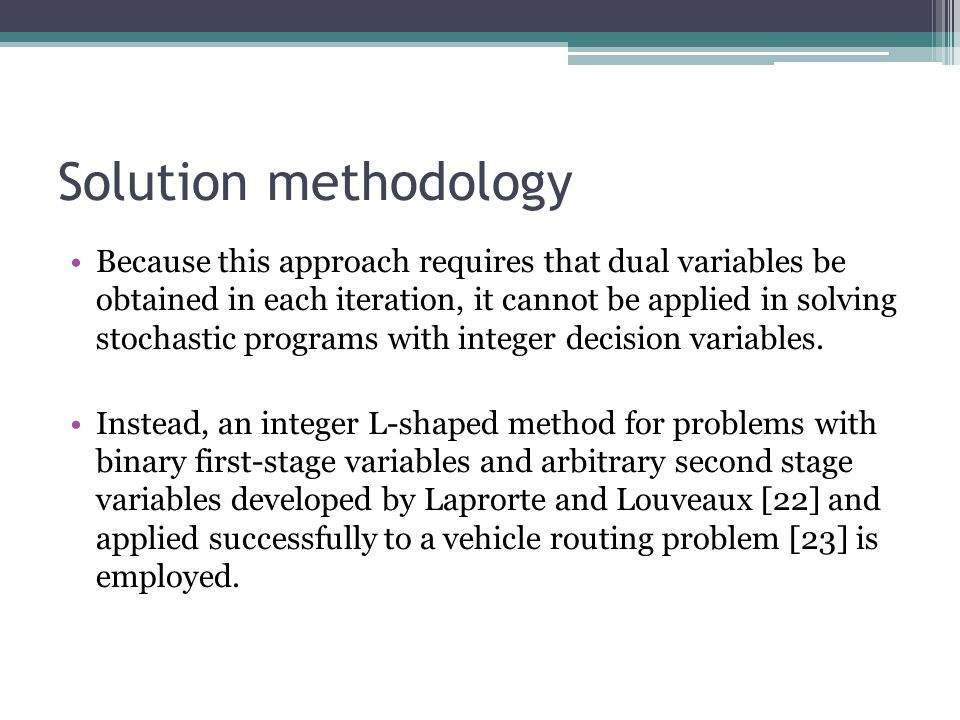 Solution methodology Because this approach requires that dual variables be obtained in each iteration, it cannot be applied in solving stochastic prog