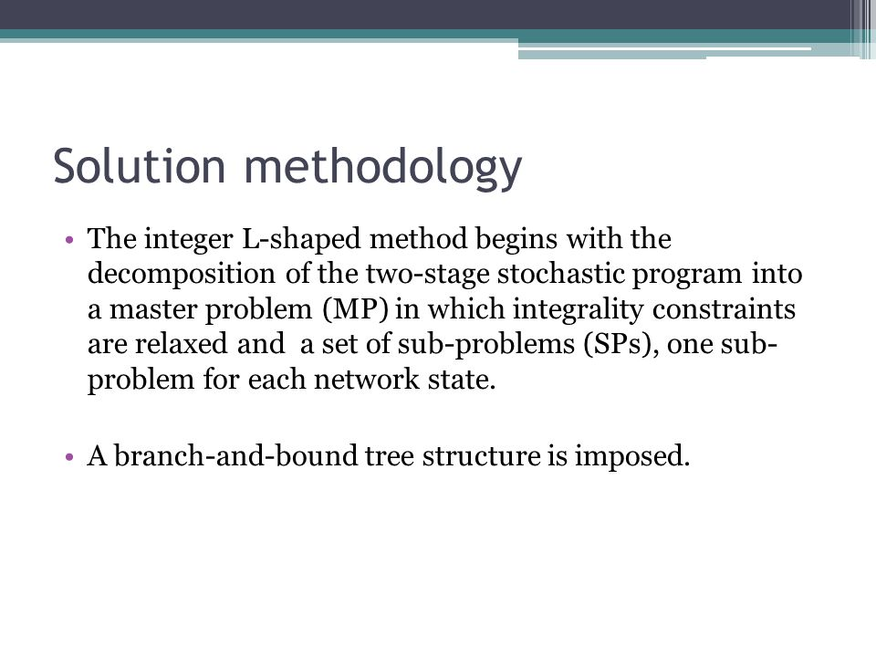 Solution methodology The integer L-shaped method begins with the decomposition of the two-stage stochastic program into a master problem (MP) in which