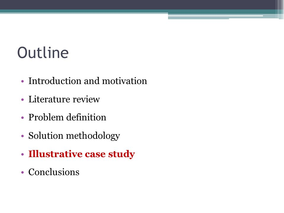 Outline Introduction and motivation Literature review Problem definition Solution methodology Illustrative case study Conclusions