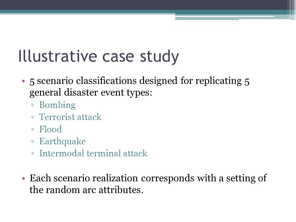 Illustrative case study 5 scenario classifications designed for replicating 5 general disaster event types: ▫Bombing ▫Terrorist attack ▫Flood ▫Earthqu