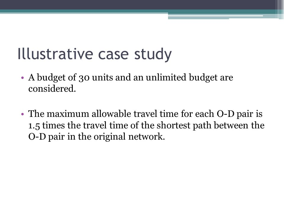 Illustrative case study A budget of 30 units and an unlimited budget are considered. The maximum allowable travel time for each O-D pair is 1.5 times