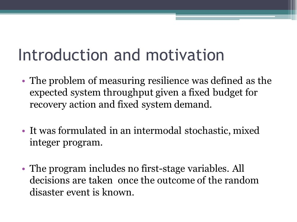 Introduction and motivation The problem of measuring resilience was defined as the expected system throughput given a fixed budget for recovery action and fixed system demand.