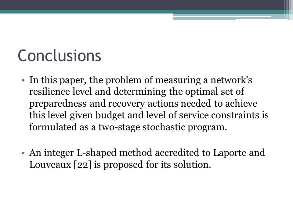 Conclusions In this paper, the problem of measuring a network's resilience level and determining the optimal set of preparedness and recovery actions needed to achieve this level given budget and level of service constraints is formulated as a two-stage stochastic program.