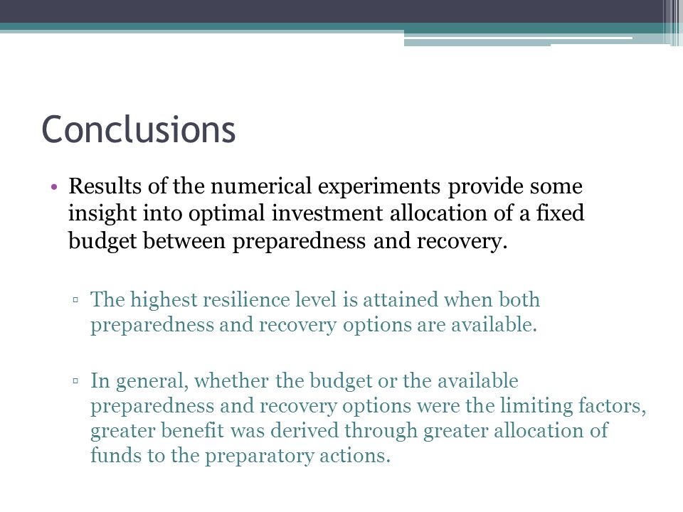 Conclusions Results of the numerical experiments provide some insight into optimal investment allocation of a fixed budget between preparedness and recovery.