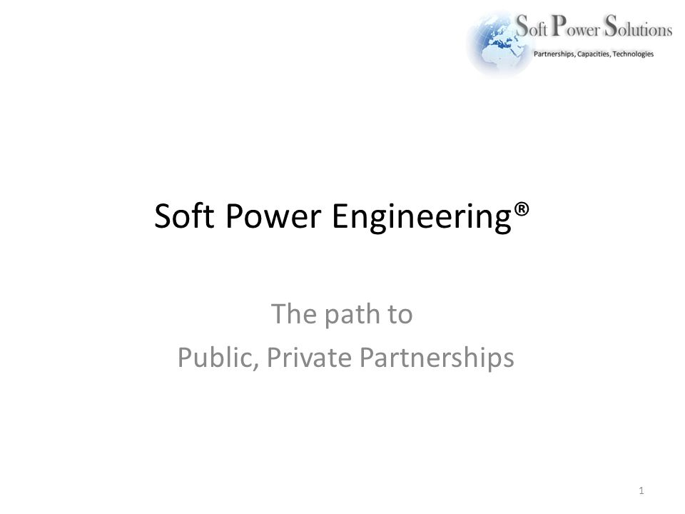 Soft Power Engineering® The path to Public, Private Partnerships 1