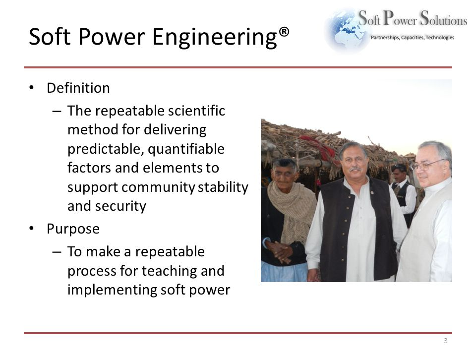 Soft Power Engineering® Definition – The repeatable scientific method for delivering predictable, quantifiable factors and elements to support community stability and security Purpose – To make a repeatable process for teaching and implementing soft power 3