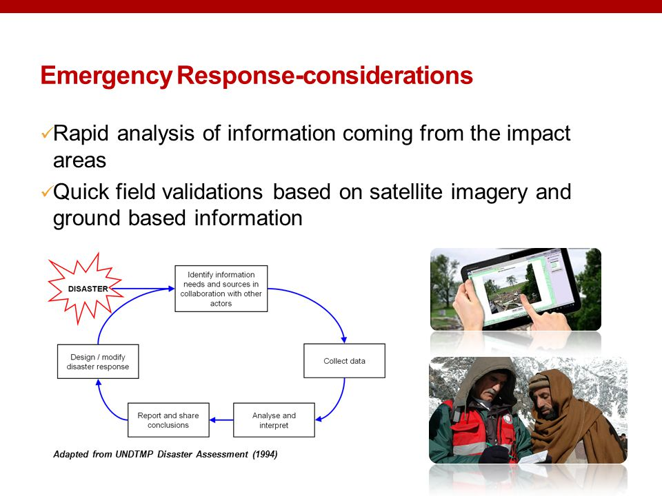 Rapid analysis of information coming from the impact areas Quick field validations based on satellite imagery and ground based information Emergency Response-considerations Adapted from UNDTMP Disaster Assessment (1994)