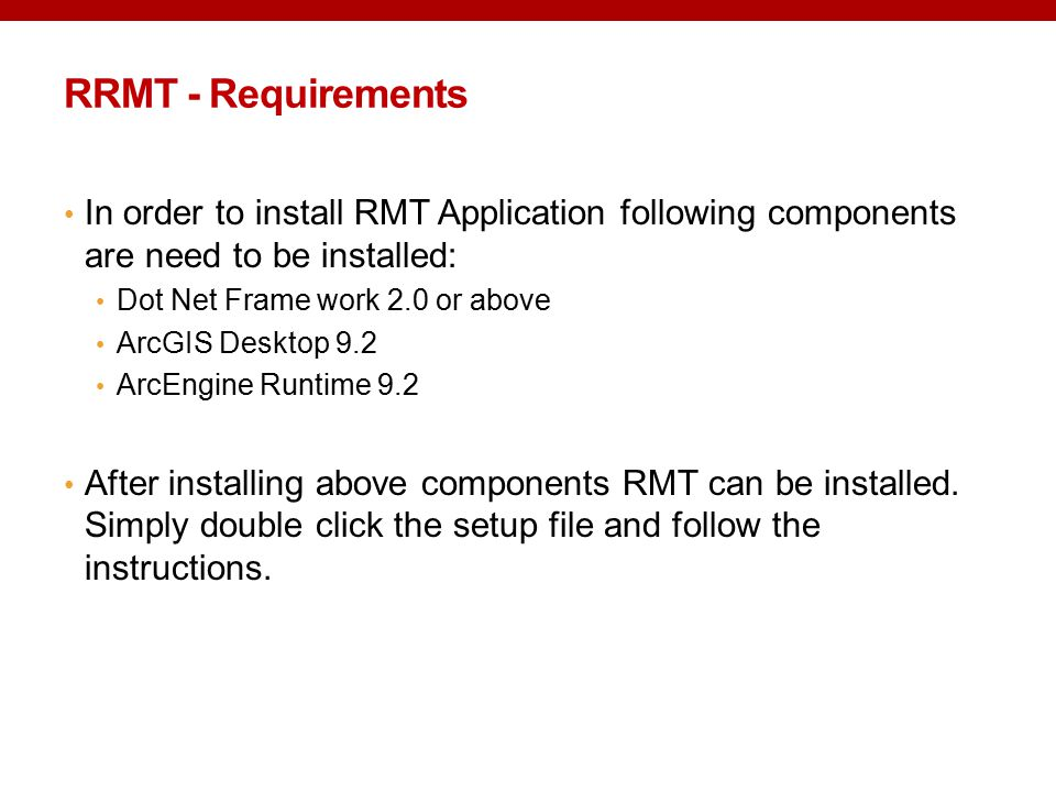 RRMT - Requirements In order to install RMT Application following components are need to be installed: Dot Net Frame work 2.0 or above ArcGIS Desktop 9.2 ArcEngine Runtime 9.2 After installing above components RMT can be installed.