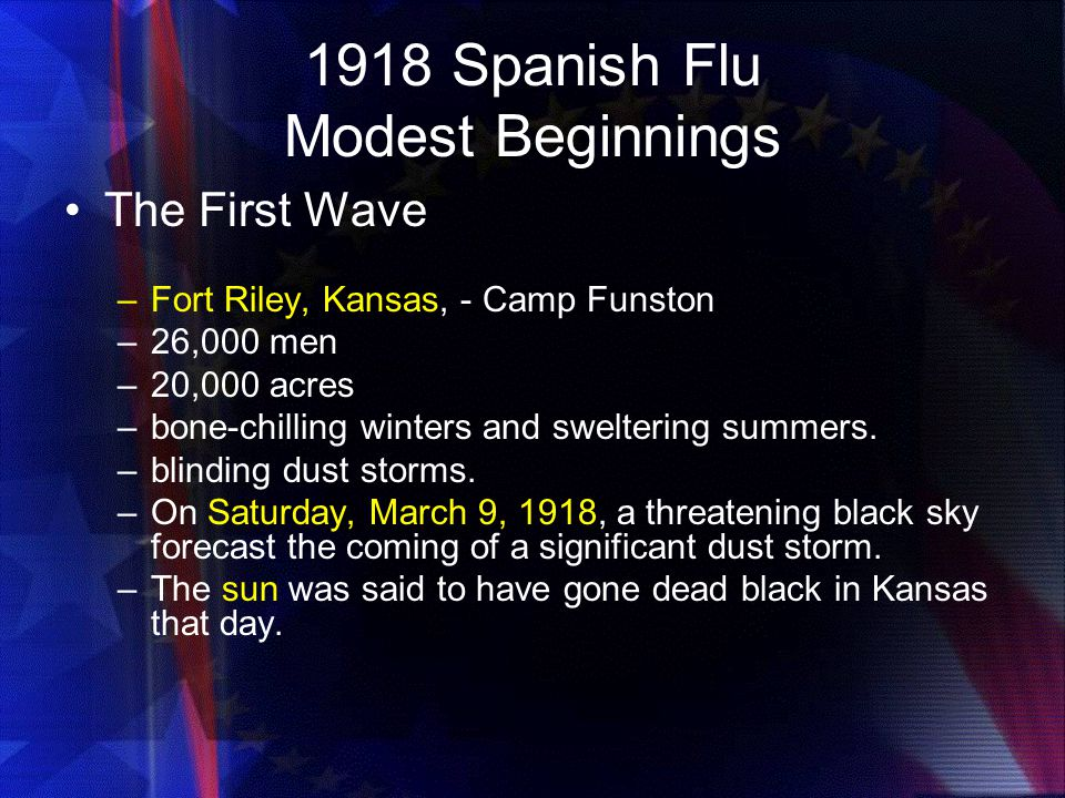 1918 Spanish Flu Modest Beginnings The First Wave –Fort Riley, Kansas, - Camp Funston –26,000 men –20,000 acres –bone-chilling winters and sweltering summers.