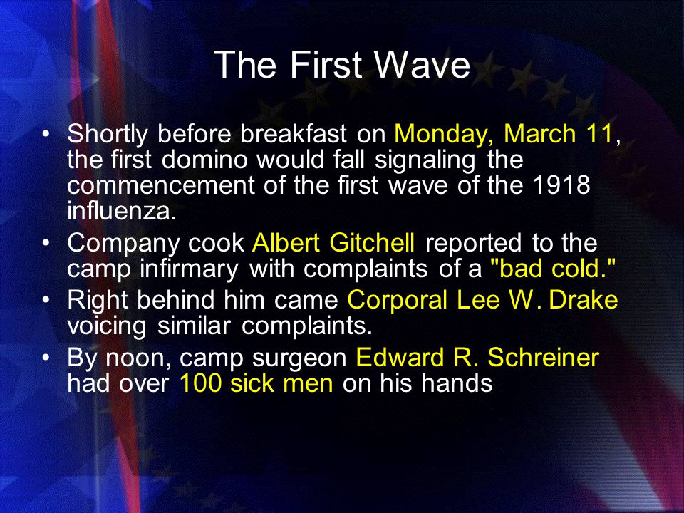 The First Wave Shortly before breakfast on Monday, March 11, the first domino would fall signaling the commencement of the first wave of the 1918 influenza.