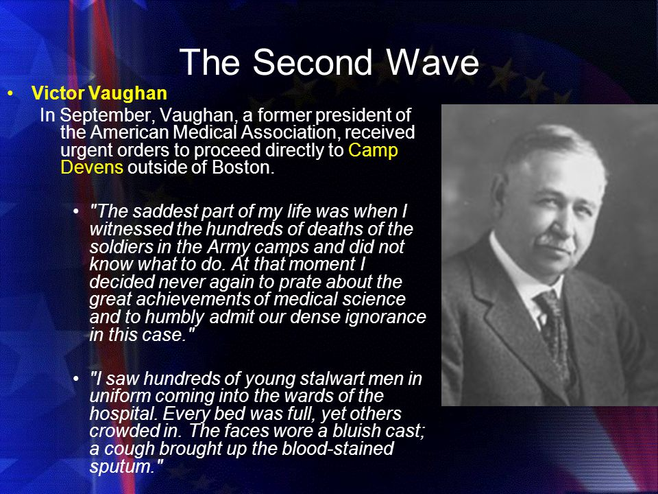 The Second Wave Victor Vaughan In September, Vaughan, a former president of the American Medical Association, received urgent orders to proceed directly to Camp Devens outside of Boston.