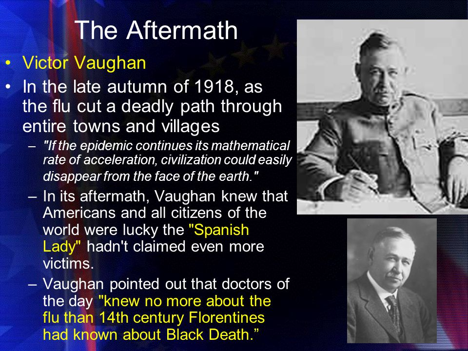 The Aftermath Victor Vaughan In the late autumn of 1918, as the flu cut a deadly path through entire towns and villages – If the epidemic continues its mathematical rate of acceleration, civilization could easily disappear from the face of the earth. –In its aftermath, Vaughan knew that Americans and all citizens of the world were lucky the Spanish Lady hadn t claimed even more victims.