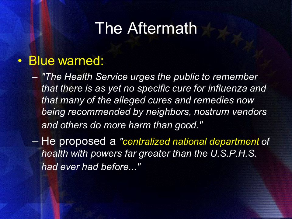 The Aftermath Blue warned: – The Health Service urges the public to remember that there is as yet no specific cure for influenza and that many of the alleged cures and remedies now being recommended by neighbors, nostrum vendors and others do more harm than good. –He proposed a centralized national department of health with powers far greater than the U.S.P.H.S.