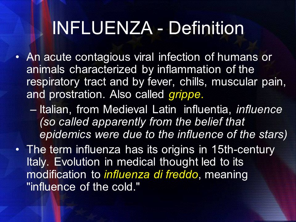 INFLUENZA - Definition An acute contagious viral infection of humans or animals characterized by inflammation of the respiratory tract and by fever, chills, muscular pain, and prostration.
